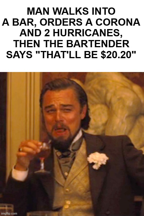 "heh..heh. |  MAN WALKS INTO A BAR, ORDERS A CORONA AND 2 HURRICANES, THEN THE BARTENDER SAYS ""THAT'LL BE $20.20"" 