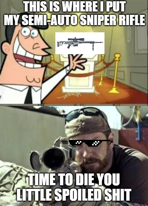 This Is Where I'd Put My Trophy If I Had One Meme | THIS IS WHERE I PUT MY SEMI-AUTO SNIPER RIFLE TIME TO DIE YOU LITTLE SPOILED SHIT | image tagged in memes,this is where i'd put my trophy if i had one | made w/ Imgflip meme maker