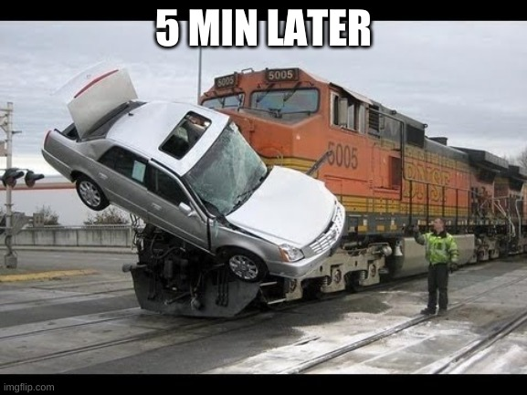 Car Crash | 5 MIN LATER | image tagged in car crash | made w/ Imgflip meme maker
