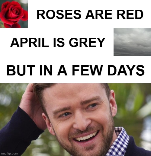 In A Few Days -- It's Gonna Be May |  ROSES ARE RED; APRIL IS GREY; BUT IN A FEW DAYS | image tagged in it's gonna be may,justin timberlake,roses are red,weather,april | made w/ Imgflip meme maker