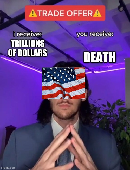 Trade Offer |  DEATH; TRILLIONS OF DOLLARS | image tagged in trade offer | made w/ Imgflip meme maker