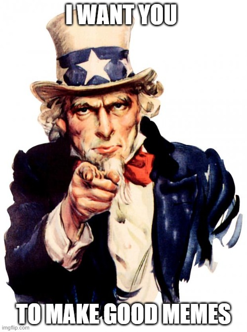 Uncle Sam Meme |  I WANT YOU; TO MAKE GOOD MEMES | image tagged in memes,uncle sam | made w/ Imgflip meme maker