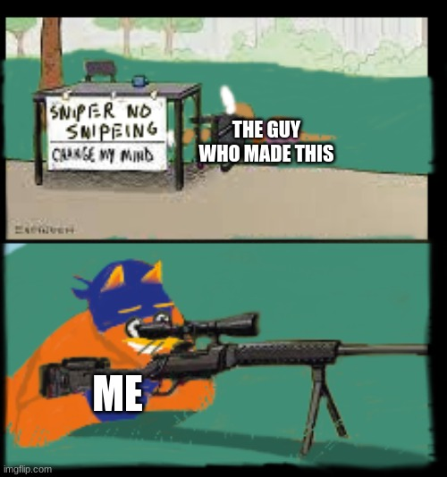 sniper no snipeing | THE GUY WHO MADE THIS ME | image tagged in sniper no snipeing | made w/ Imgflip meme maker