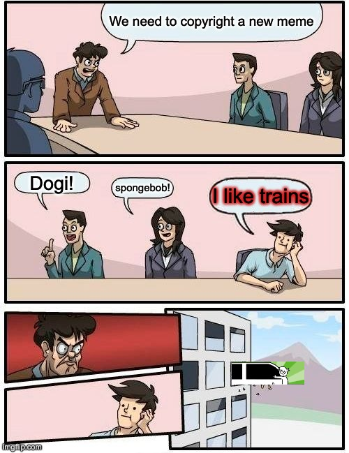 Boardroom Meeting Suggestion Meme |  We need to copyright a new meme; Dogi! spongebob! I like trains | image tagged in memes,boardroom meeting suggestion | made w/ Imgflip meme maker