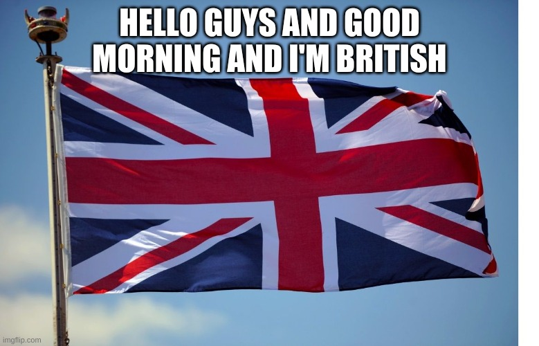 British Flag | HELLO GUYS AND GOOD MORNING AND I'M BRITISH | image tagged in british flag | made w/ Imgflip meme maker