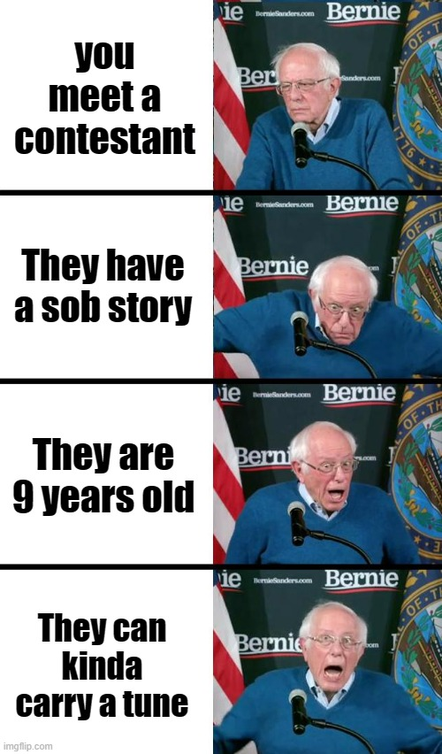 Judges on talent shows be like. |  you meet a contestant; They have a sob story; They are 9 years old; They can kinda carry a tune | image tagged in bernie sanders reaction,talent,television,singer,funny | made w/ Imgflip meme maker