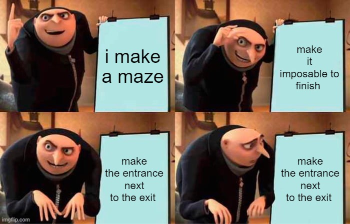 Gru's Plan Meme | i make a maze make it imposable to finish make the entrance next to the exit make the entrance next to the exit | image tagged in memes,gru's plan | made w/ Imgflip meme maker