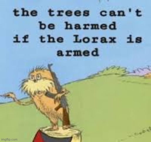 THE LORAX IS ARMED GET DOWN! | image tagged in the lorax is armed get down | made w/ Imgflip meme maker