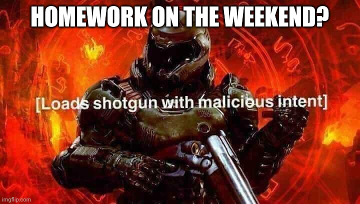 Loads shotgun with malicious intent | HOMEWORK ON THE WEEKEND? | image tagged in loads shotgun with malicious intent | made w/ Imgflip meme maker