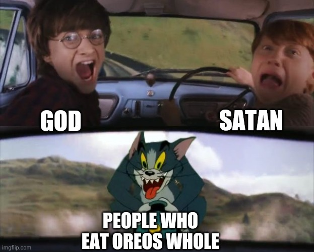 Tom chasing Harry and Ron Weasly |  SATAN; GOD; PEOPLE WHO EAT OREOS WHOLE | image tagged in tom chasing harry and ron weasly | made w/ Imgflip meme maker