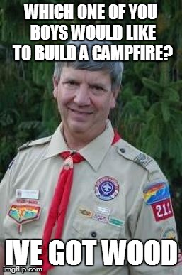 Harmless Scout Leader | WHICH ONE OF YOU BOYS WOULD LIKE TO BUILD A CAMPFIRE? IVE GOT WOOD | image tagged in memes,harmless scout leader | made w/ Imgflip meme maker