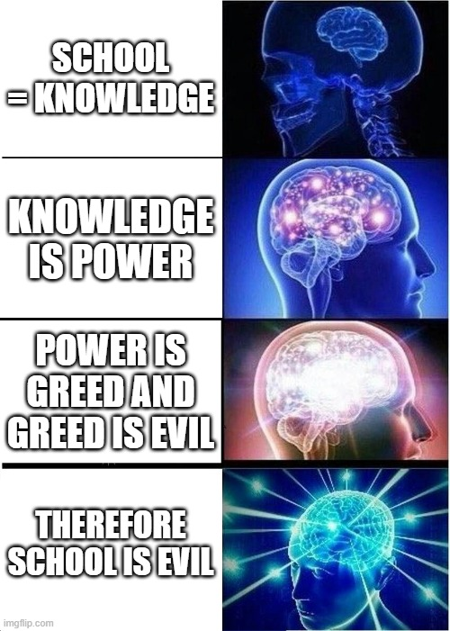 School is Evil |  SCHOOL = KNOWLEDGE; KNOWLEDGE IS POWER; POWER IS GREED AND GREED IS EVIL; THEREFORE SCHOOL IS EVIL | image tagged in memes,expanding brain | made w/ Imgflip meme maker