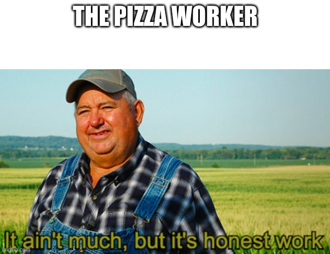 It ain't much, but it's honest work | THE PIZZA WORKER | image tagged in it ain't much but it's honest work | made w/ Imgflip meme maker