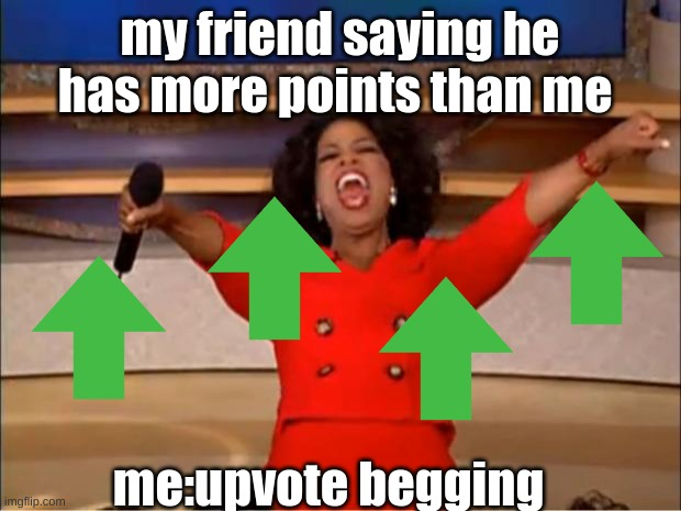 Oprah You Get A Meme |  my friend saying he has more points than me; me:upvote begging | image tagged in memes,oprah you get a | made w/ Imgflip meme maker