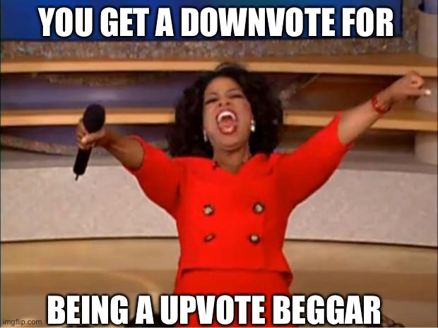 Oprah You Get A |  YOU GET A DOWNVOTE FOR; BEING A UPVOTE BEGGAR | image tagged in memes,oprah you get a | made w/ Imgflip meme maker