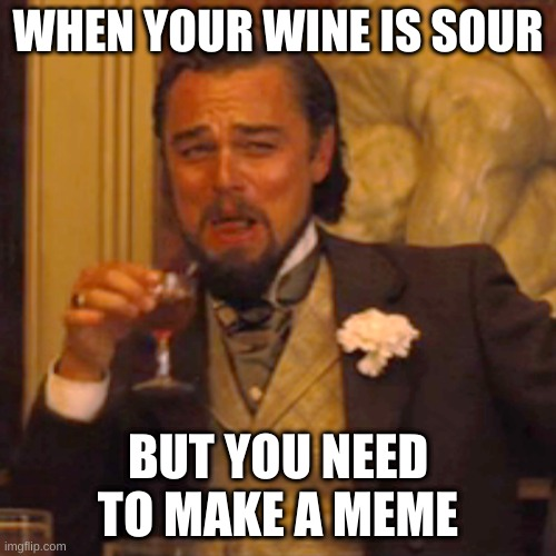 wine |  WHEN YOUR WINE IS SOUR; BUT YOU NEED TO MAKE A MEME | image tagged in memes,laughing leo | made w/ Imgflip meme maker