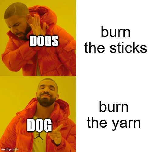 Drake Hotline Bling Meme | burn the sticks burn the yarn DOGS DOG | image tagged in memes,drake hotline bling | made w/ Imgflip meme maker