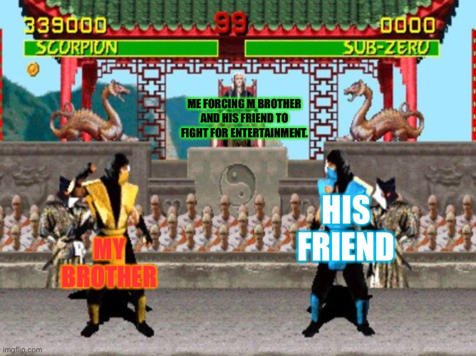 Mortal Kombat |  ME FORCING M BROTHER AND HIS FRIEND TO FIGHT FOR ENTERTAINMENT. HIS FRIEND; MY BROTHER | image tagged in mortal kombat | made w/ Imgflip meme maker