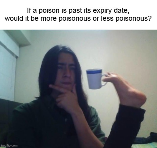 hmmmm |  If a poison is past its expiry date, would it be more poisonous or less poisonous? | image tagged in memes,funny,newtagthatimade | made w/ Imgflip meme maker