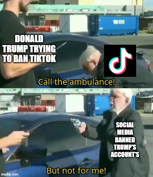 Call an ambulance but not for me |  DONALD TRUMP TRYING TO BAN TIKTOK; SOCIAL MEDIA BANNED TRUMP'S ACCOUNT'S | image tagged in call an ambulance but not for me | made w/ Imgflip meme maker