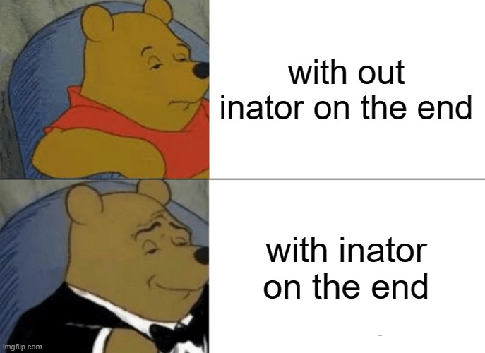 doofenshmirtz be like: |  with out inator on the end; with inator on the end | image tagged in memes,tuxedo winnie the pooh,phineas and ferb,doofenshmirtz | made w/ Imgflip meme maker