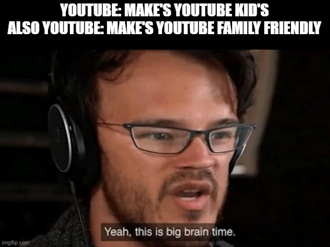 But why. Why would they do that | YOUTUBE: MAKE'S YOUTUBE KID'S ALSO YOUTUBE: MAKE'S YOUTUBE FAMILY FRIENDLY | image tagged in big brain time,funny,memes,meme,funny memes,funny meme | made w/ Imgflip meme maker