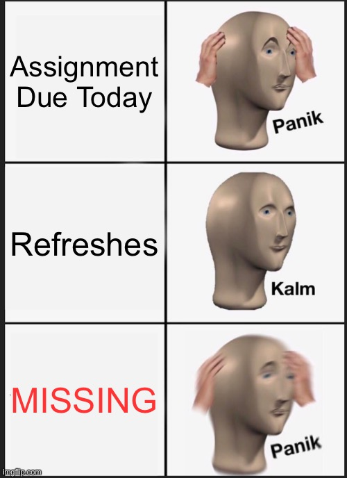 missing |  Assignment Due Today; Refreshes; MISSING | image tagged in memes,panik kalm panik,missing,classroom,homework | made w/ Imgflip meme maker