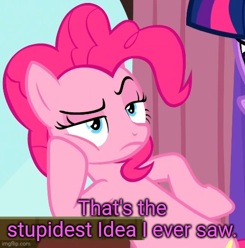 Confessive Pinkie Pie (MLP) | That's the stupidest Idea I ever saw. | image tagged in confessive pinkie pie mlp | made w/ Imgflip meme maker
