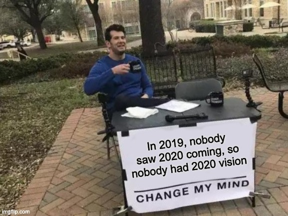 We were blind |  In 2019, nobody saw 2020 coming, so nobody had 2020 vision | image tagged in memes,change my mind,2020 | made w/ Imgflip meme maker