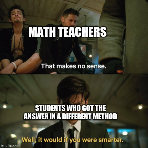 Umbrella Academy |  MATH TEACHERS; STUDENTS WHO GOT THE ANSWER IN A DIFFERENT METHOD | image tagged in umbrella academy | made w/ Imgflip meme maker