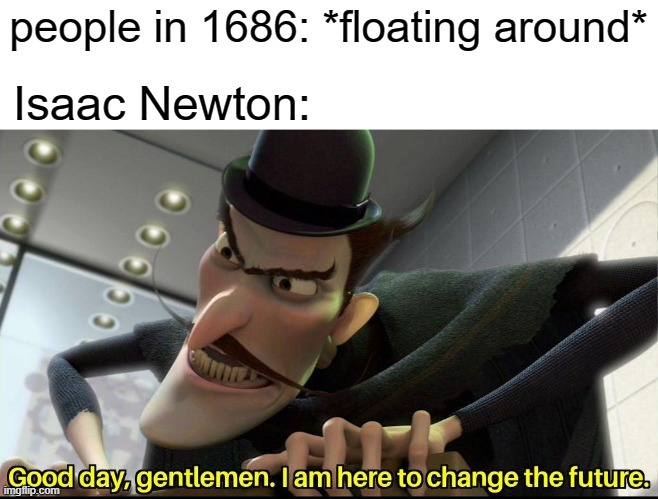 i d k |  people in 1686: *floating around*; Isaac Newton: | image tagged in good day gentlemen i am here to change the future | made w/ Imgflip meme maker