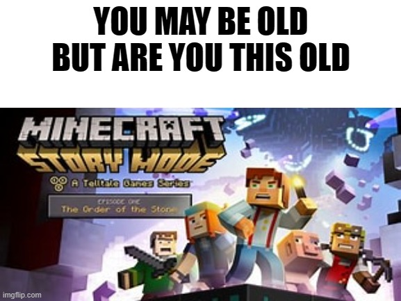 ........ |  YOU MAY BE OLD BUT ARE YOU THIS OLD | image tagged in minecraft | made w/ Imgflip meme maker