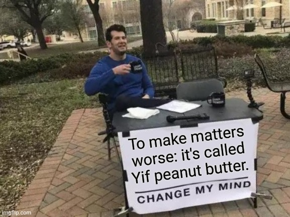 Change My Mind Meme | To make matters worse: it's called Yif peanut butter. | image tagged in memes,change my mind | made w/ Imgflip meme maker