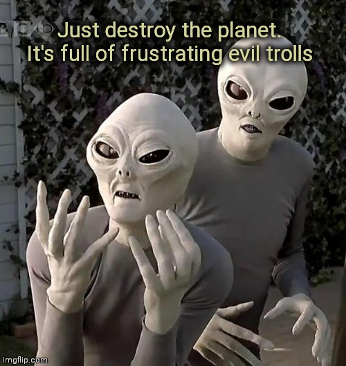 Aliens | Just destroy the planet. It's full of frustrating evil trolls | image tagged in aliens | made w/ Imgflip meme maker
