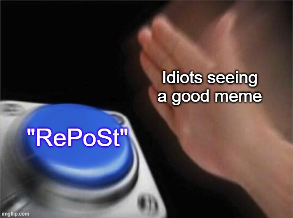 "Blank Nut Button |  Idiots seeing a good meme; ""RePoSt"" 