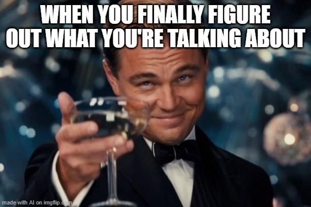 why is this me. |  WHEN YOU FINALLY FIGURE OUT WHAT YOU'RE TALKING ABOUT | image tagged in memes,leonardo dicaprio cheers,ai meme | made w/ Imgflip meme maker