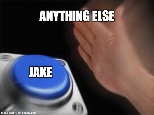 ... |  ANYTHING ELSE; JAKE | image tagged in memes,blank nut button,jake,jake from state farm | made w/ Imgflip meme maker