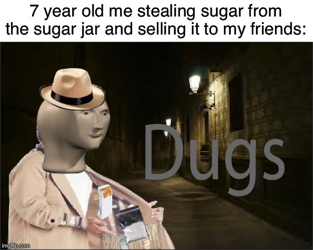 Dugs |  7 year old me stealing sugar from the sugar jar and selling it to my friends: | image tagged in dugs | made w/ Imgflip meme maker