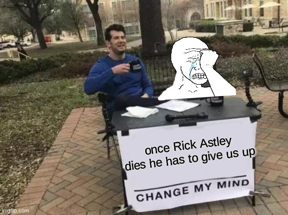 Change My Mind Meme |  once Rick Astley dies he has to give us up | image tagged in memes,change my mind | made w/ Imgflip meme maker