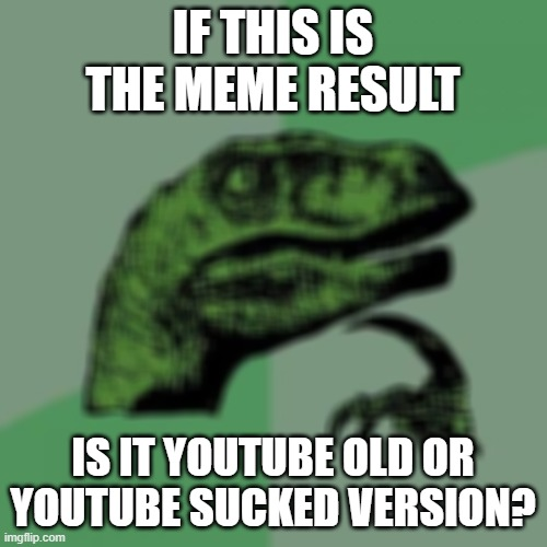 IF THIS IS THE MEME RESULT IS IT YOUTUBE OLD OR YOUTUBE SUCKED VERSION? | image tagged in memes,philosoraptor | made w/ Imgflip meme maker