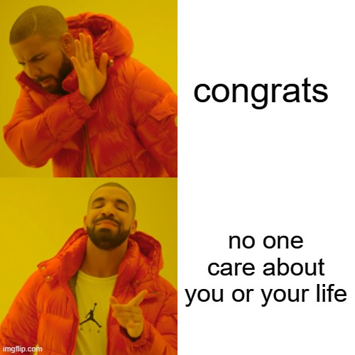 congrats no one care about you or your life | image tagged in memes,drake hotline bling | made w/ Imgflip meme maker