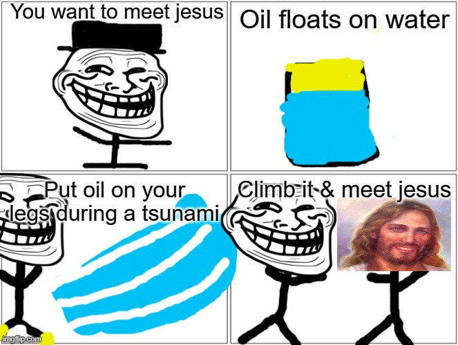 DONT TRY THIS AT HOME |  You want to meet jesus; Oil floats on water; Put oil on your legs during a tsunami; Climb it & meet jesus | image tagged in memes,blank comic panel 2x2 | made w/ Imgflip meme maker
