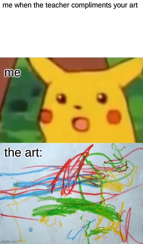 me when the teacher compliments your art; me; the art: | image tagged in memes,surprised pikachu | made w/ Imgflip meme maker