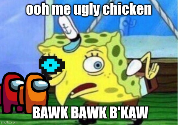 Mocking Spongebob |  ooh me ugly chicken; BAWK BAWK B'KAW | image tagged in memes,mocking spongebob | made w/ Imgflip meme maker