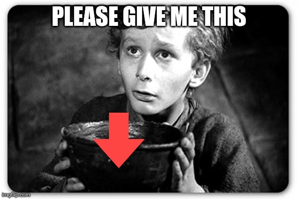 Beggar |  PLEASE GIVE ME THIS | image tagged in beggar | made w/ Imgflip meme maker
