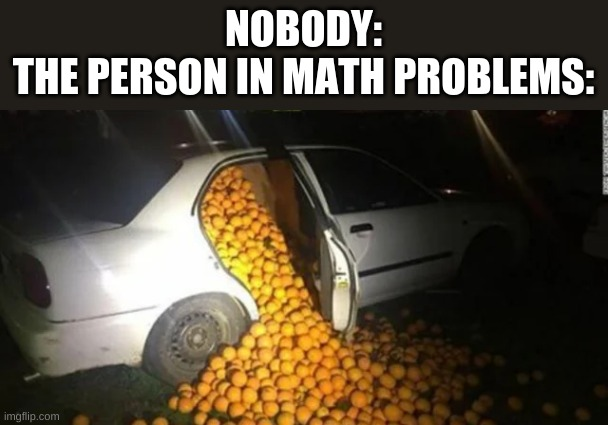 John has 2,019 Lemons |  NOBODY: THE PERSON IN MATH PROBLEMS: | image tagged in funny memes | made w/ Imgflip meme maker