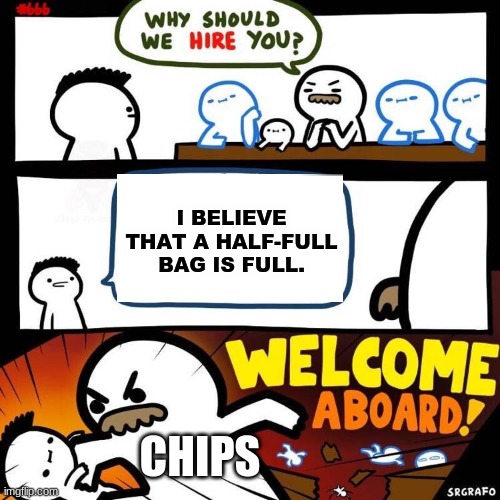 Welcome Aboard |  I BELIEVE THAT A HALF-FULL BAG IS FULL. CHIPS | image tagged in welcome aboard | made w/ Imgflip meme maker