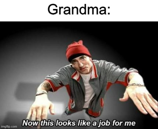 Now this looks like a job for me | Grandma: | image tagged in now this looks like a job for me | made w/ Imgflip meme maker