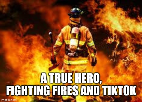 A TRUE HERO, FIGHTING FIRES AND TIKTOK | made w/ Imgflip meme maker