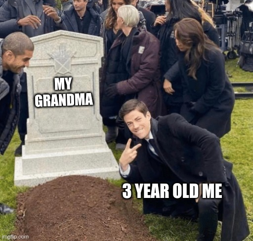 Grant Gustin over grave |  MY GRANDMA; 3 YEAR OLD ME | image tagged in grant gustin over grave | made w/ Imgflip meme maker
